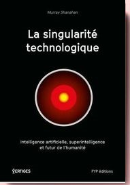 La singularité technologique : Intelligence artificielle, superintelligence et futur de l'humanité Murray Shanahan
